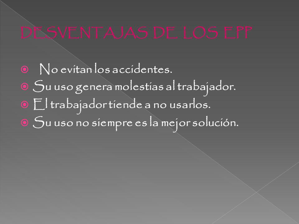 DESVENTAJAS DE LOS EPP No evitan los accidentes.Su uso genera molestias al trabajador.