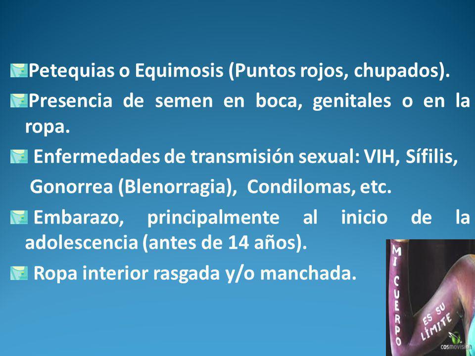 Petequias o Equimosis (Puntos rojos, chupados).Presencia de semen en boca, genitales o en la ropa.