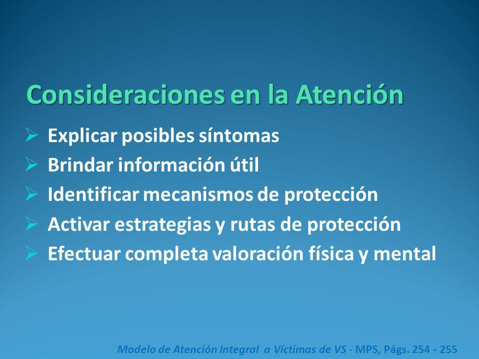 Consideraciones en la Atención Explicar posibles síntomas Brindar información útil Identificar mecanismos de protección Activar estrategias y rutas de protección Efectuar completa valoración física y mental Modelo de Atención Integral a Víctimas de VS - MPS, Págs.