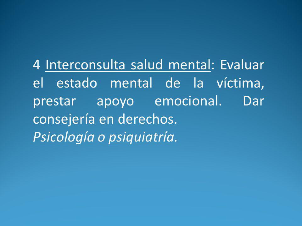 4 Interconsulta salud mental: Evaluar el estado mental de la víctima, prestar apoyo emocional.