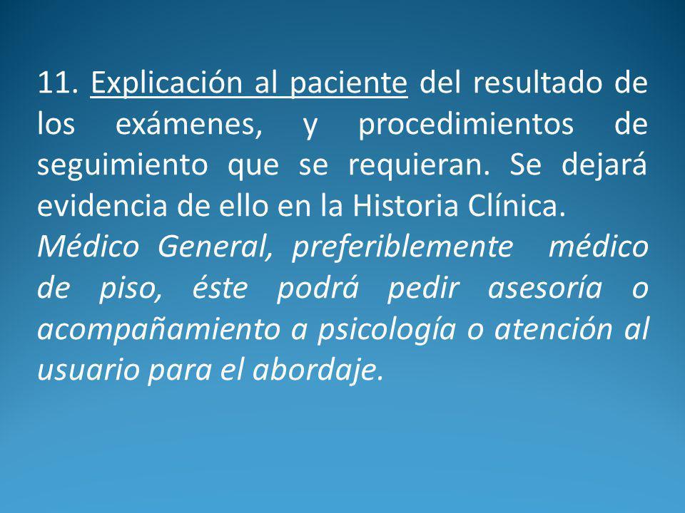 11. Explicación al paciente del resultado de los exámenes, y procedimientos de seguimiento que se requieran. Se dejará evidencia de ello en la Histori
