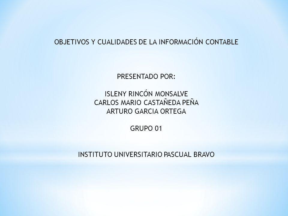 OBJETIVOS Y CUALIDADES DE LA INFORMACIÓN CONTABLE PRESENTADO POR: ISLENY RINCÓN MONSALVE CARLOS MARIO CASTAÑEDA PEÑA ARTURO GARCIA ORTEGA GRUPO 01 INSTITUTO UNIVERSITARIO PASCUAL BRAVO