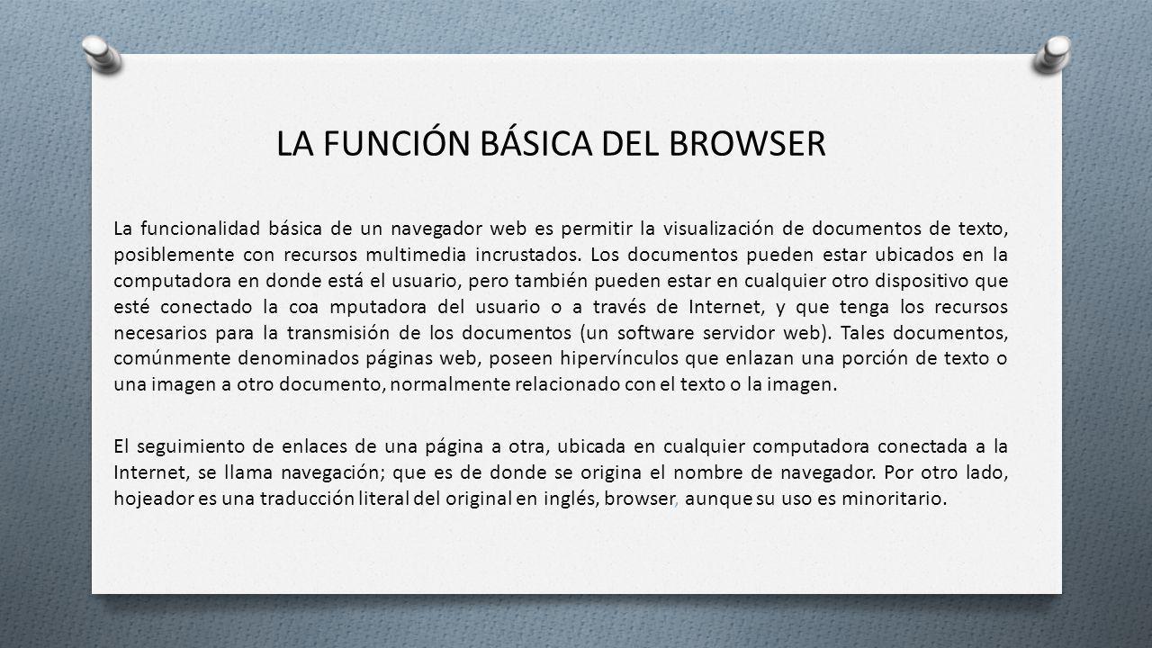 LA FUNCIÓN BÁSICA DEL BROWSER La funcionalidad básica de un navegador web es permitir la visualización de documentos de texto, posiblemente con recurs