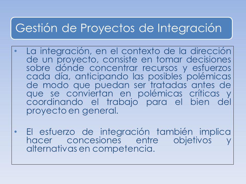 Gestión de Proyectos de Integración La integración, en el contexto de la dirección de un proyecto, consiste en tomar decisiones sobre dónde concentrar recursos y esfuerzos cada día, anticipando las posibles polémicas de modo que puedan ser tratadas antes de que se conviertan en polémicas críticas y coordinando el trabajo para el bien del proyecto en general.