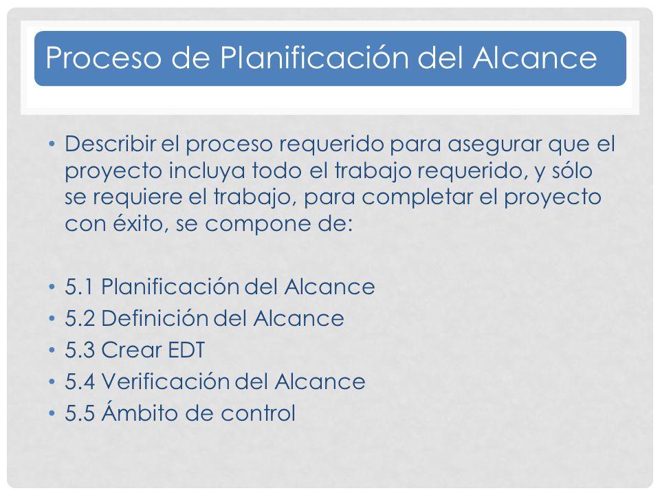 Proceso de Planificación del Alcance Describir el proceso requerido para asegurar que el proyecto incluya todo el trabajo requerido, y sólo se requiere el trabajo, para completar el proyecto con éxito, se compone de: 5.1 Planificación del Alcance 5.2 Definición del Alcance 5.3 Crear EDT 5.4 Verificación del Alcance 5.5 Ámbito de control