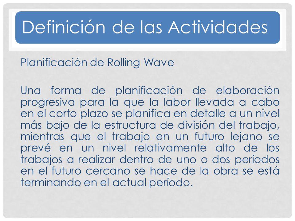 Definición de las Actividades Planificación de Rolling Wave Una forma de planificación de elaboración progresiva para la que la labor llevada a cabo en el corto plazo se planifica en detalle a un nivel más bajo de la estructura de división del trabajo, mientras que el trabajo en un futuro lejano se prevé en un nivel relativamente alto de los trabajos a realizar dentro de uno o dos períodos en el futuro cercano se hace de la obra se está terminando en el actual período.