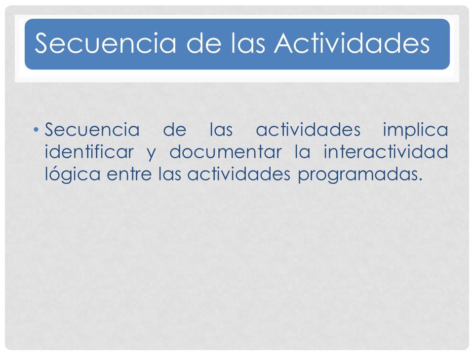 Secuencia de las Actividades Secuencia de las actividades implica identificar y documentar la interactividad lógica entre las actividades programadas.