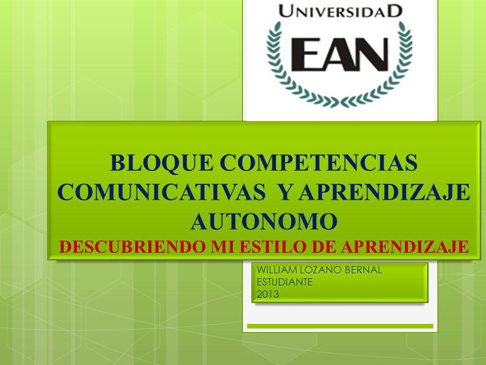 BLOQUE COMPETENCIAS COMUNICATIVAS Y APRENDIZAJE AUTONOMO DESCUBRIENDO MI ESTILO DE APRENDIZAJE WILLIAM LOZANO BERNAL ESTUDIANTE 2013