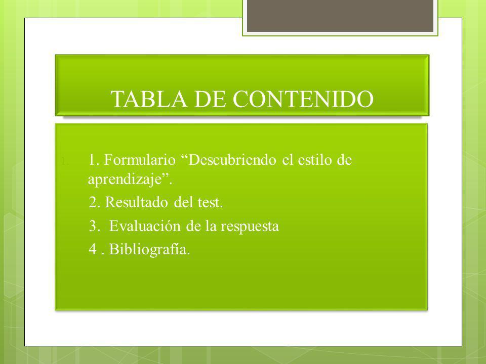 TABLA DE CONTENIDO 1. 1. Formulario Descubriendo el estilo de aprendizaje. 2. Resultado del test. 3. Evaluación de la respuesta 4. Bibliografía. 1. 1.