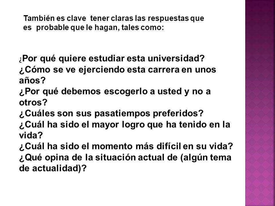 También es clave tener claras las respuestas que es probable que le hagan, tales como: ¿ Por qué quiere estudiar esta universidad.