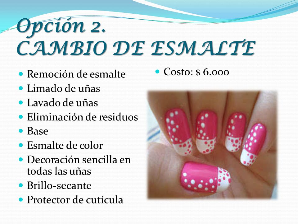 Opción 2. CAMBIO DE ESMALTE Remoción de esmalte Limado de uñas Lavado de uñas Eliminación de residuos Base Esmalte de color Decoración sencilla en tod