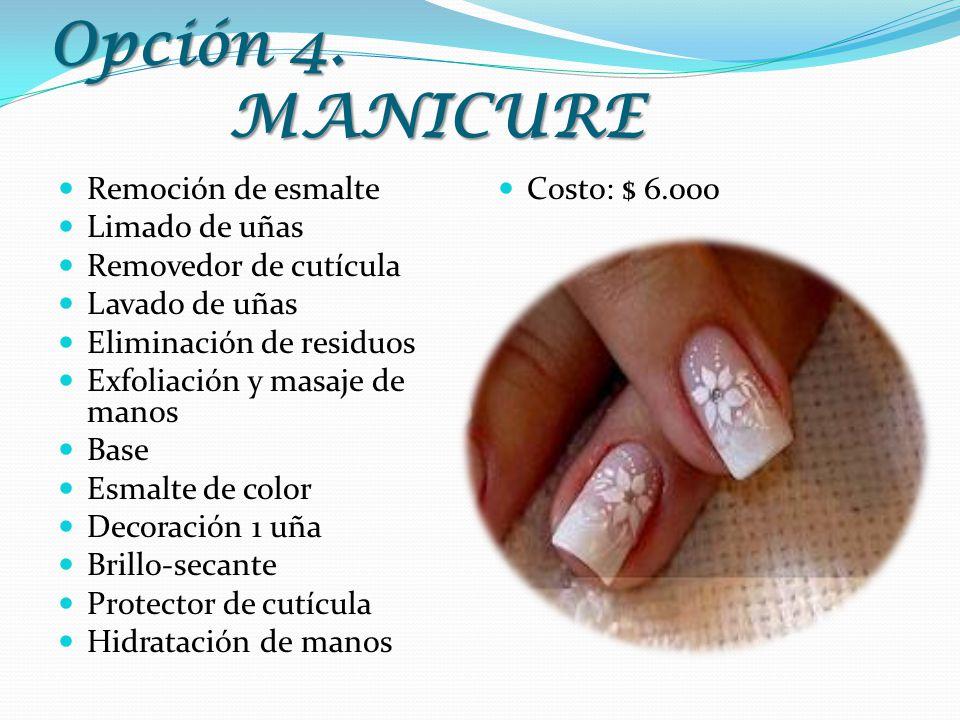 Opción 4. MANICURE Remoción de esmalte Limado de uñas Removedor de cutícula Lavado de uñas Eliminación de residuos Exfoliación y masaje de manos Base