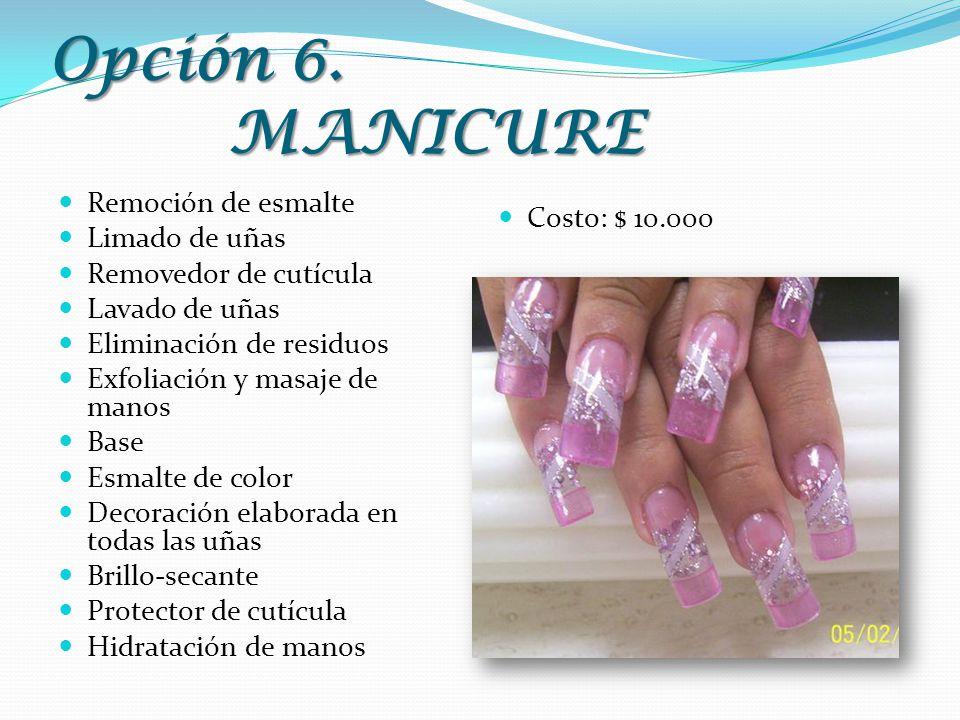 Opción 6. MANICURE Remoción de esmalte Limado de uñas Removedor de cutícula Lavado de uñas Eliminación de residuos Exfoliación y masaje de manos Base