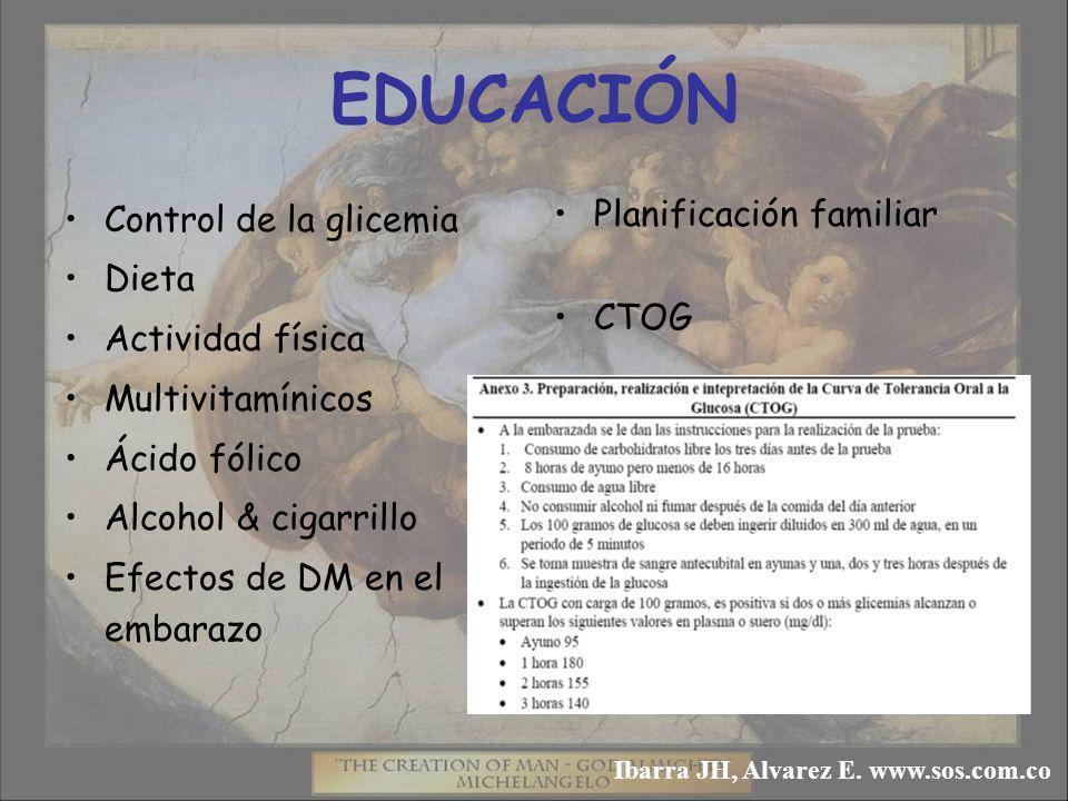 EDUCACIÓN Planificación familiar CTOG Control de la glicemia Dieta Actividad física Multivitamínicos Ácido fólico Alcohol & cigarrillo Efectos de DM en el embarazo Ibarra JH, Alvarez E.