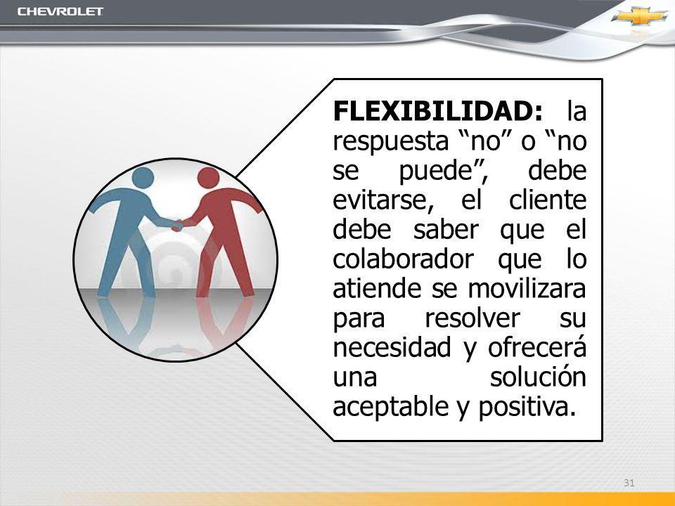 FLEXIBILIDAD: la respuesta no o no se puede, debe evitarse, el cliente debe saber que el colaborador que lo atiende se movilizara para resolver su necesidad y ofrecerá una solución aceptable y positiva.