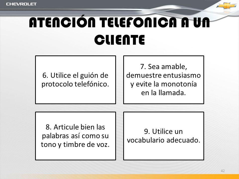 ATENCIÓN TELEFONICA A UN CLIENTE 6. Utilice el guión de protocolo telefónico. 7. Sea amable, demuestre entusiasmo y evite la monotonía en la llamada.