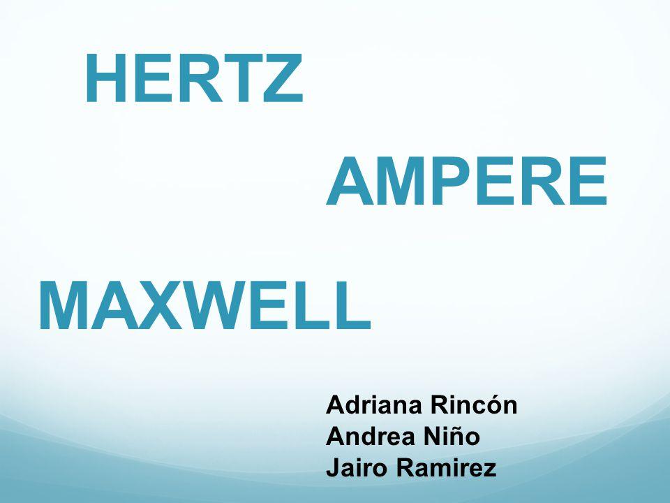 HERTZ AMPERE MAXWELL Adriana Rincón Andrea Niño Jairo Ramirez