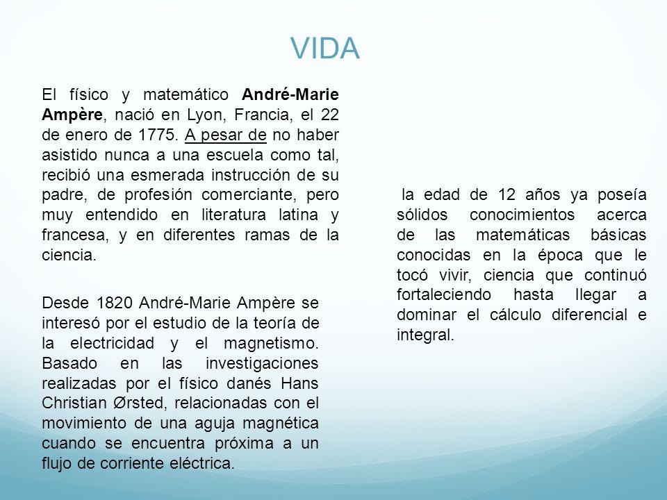 VIDA El físico y matemático André-Marie Ampère, nació en Lyon, Francia, el 22 de enero de 1775.