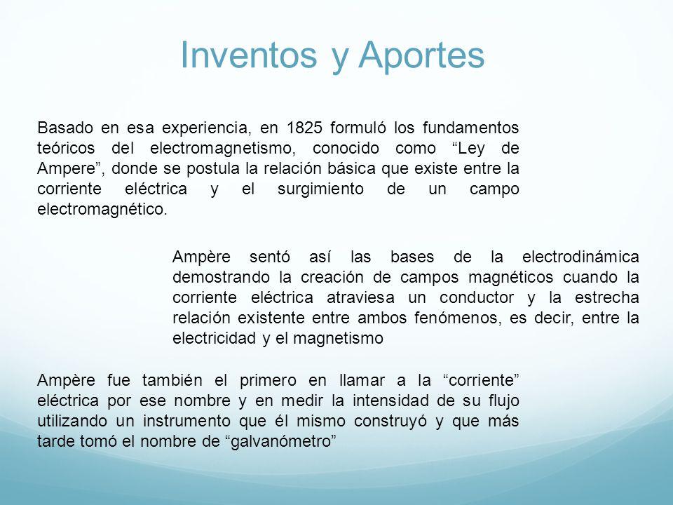 Inventos y Aportes Basado en esa experiencia, en 1825 formuló los fundamentos teóricos del electromagnetismo, conocido como Ley de Ampere, donde se postula la relación básica que existe entre la corriente eléctrica y el surgimiento de un campo electromagnético.