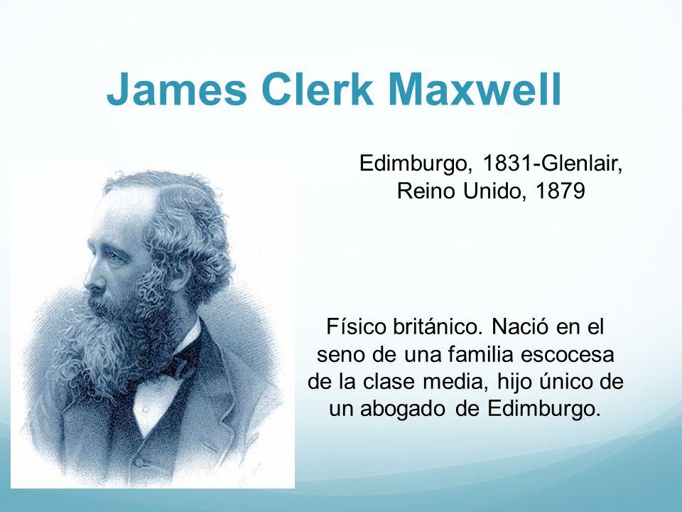 James Clerk Maxwell Edimburgo, 1831-Glenlair, Reino Unido, 1879 Físico británico.
