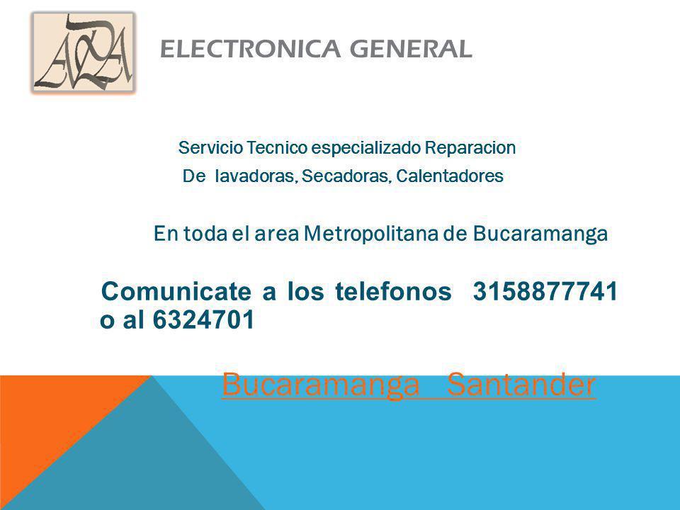 ELECTRONICA GENERAL Servicio Tecnico especializado Reparacion De lavadoras, Secadoras, Calentadores En toda el area Metropolitana de Bucaramanga Comunicate a los telefonos 3158877741 o al 6324701 Bucaramanga Santander