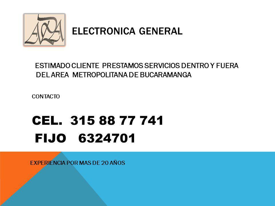 ELECTRONICA GENERAL ESTIMADO CLIENTE PRESTAMOS SERVICIOS DENTRO Y FUERA DEL AREA METROPOLITANA DE BUCARAMANGA CONTACTO CEL. 315 88 77 741 FIJO 6324701