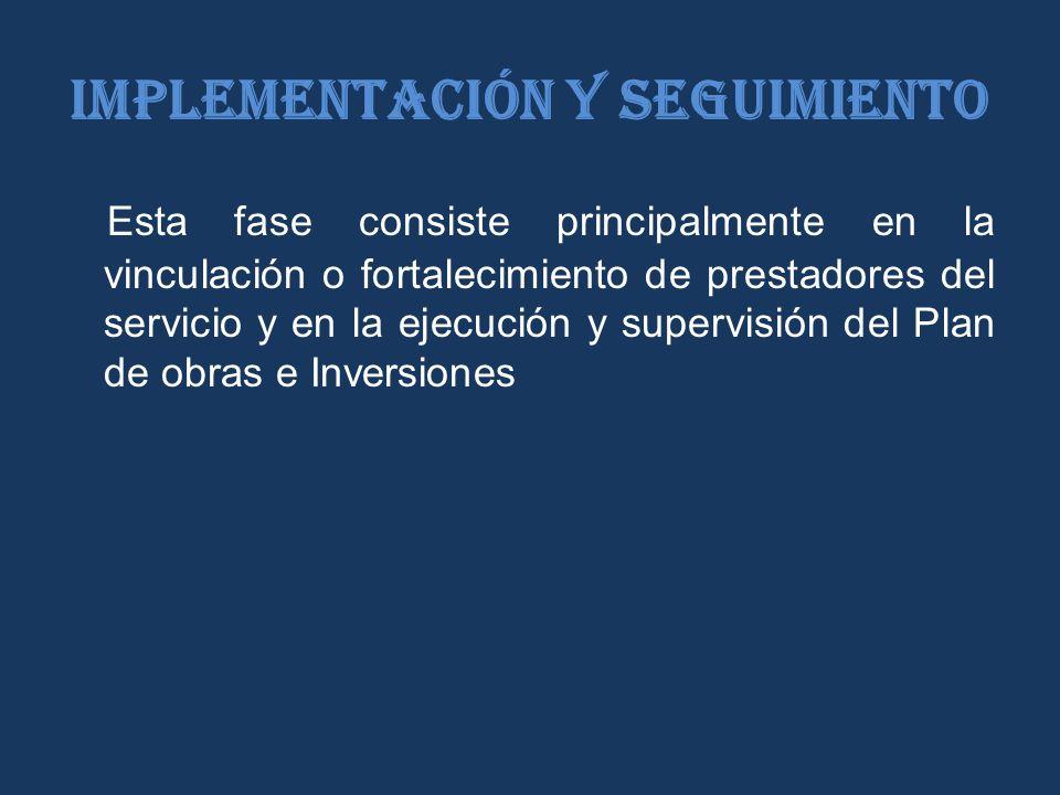 Implementación y seguimiento Esta fase consiste principalmente en la vinculación o fortalecimiento de prestadores del servicio y en la ejecución y supervisión del Plan de obras e Inversiones