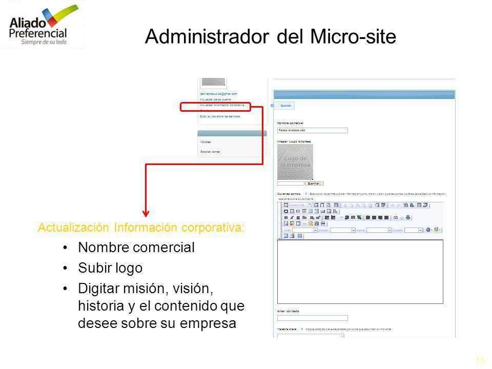 13 Administrador del Micro-site Actualización Información corporativa: Nombre comercial Subir logo Digitar misión, visión, historia y el contenido que desee sobre su empresa