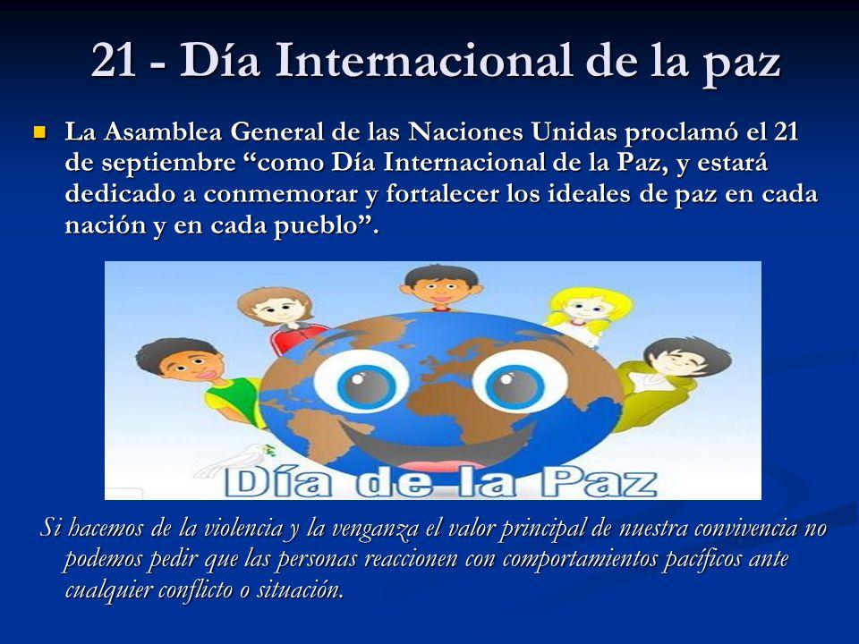 21 - Día Internacional de la paz La Asamblea General de las Naciones Unidas proclamó el 21 de septiembre como Día Internacional de la Paz, y estará de