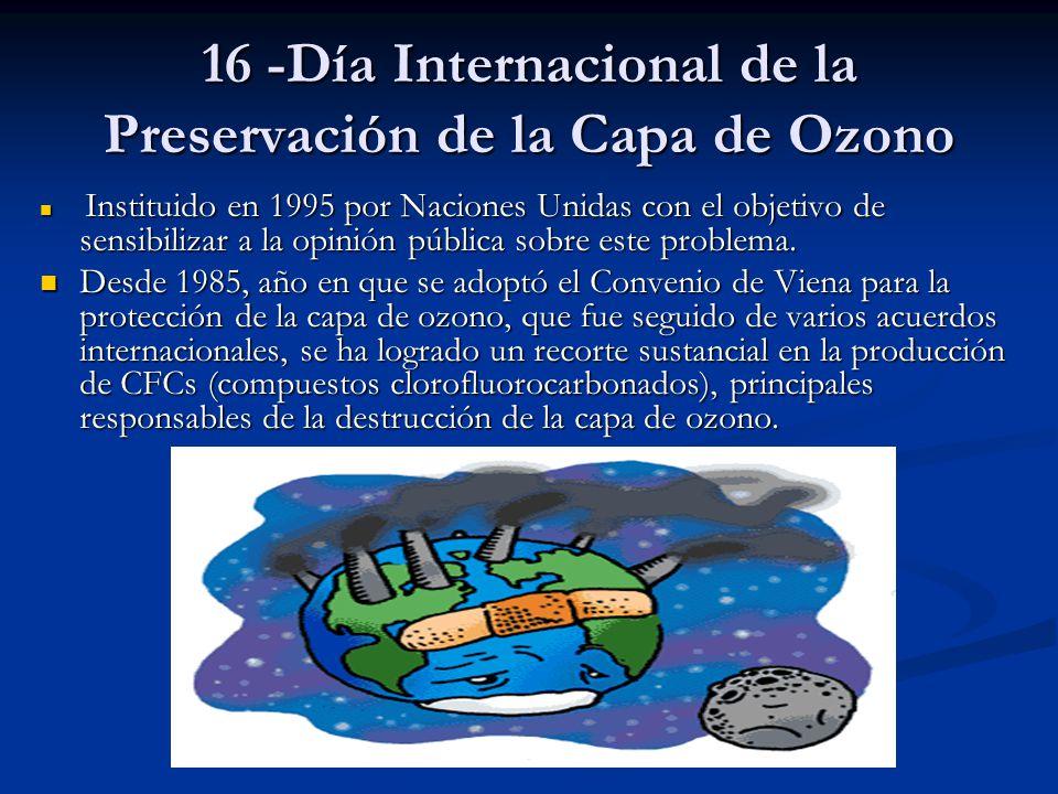 16 -Día Internacional de la Preservación de la Capa de Ozono Instituido en 1995 por Naciones Unidas con el objetivo de sensibilizar a la opinión públi