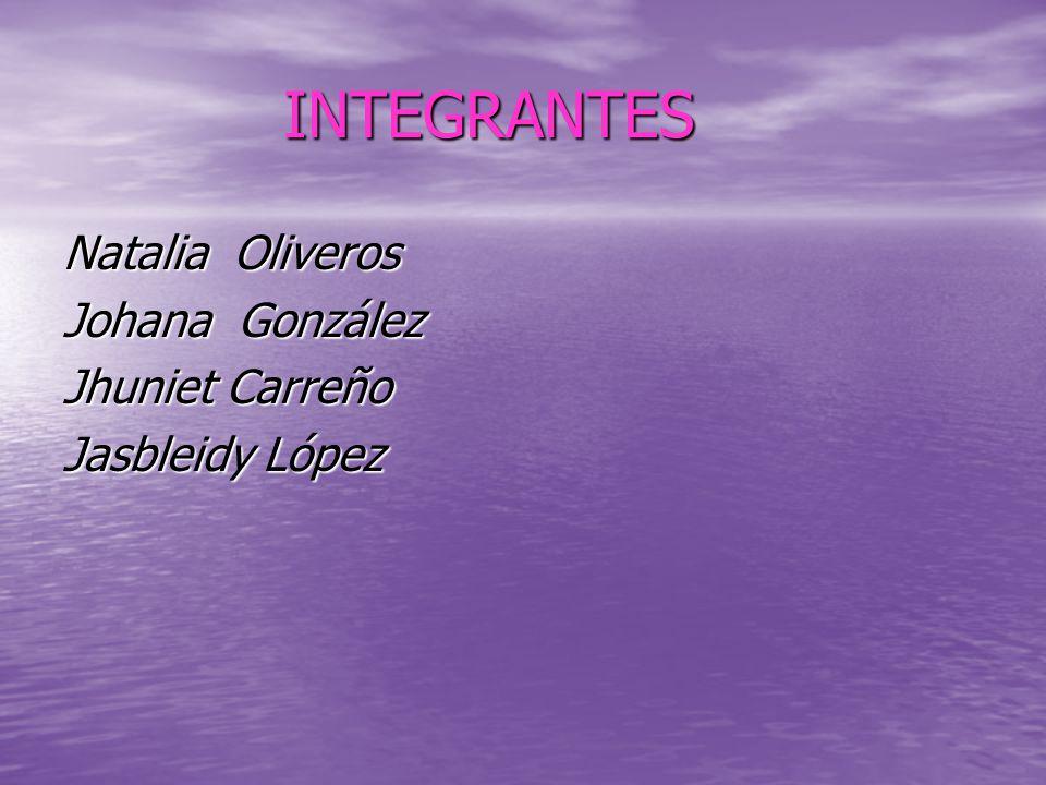 INTEGRANTES INTEGRANTES Natalia Oliveros Johana González Jhuniet Carreño Jasbleidy López