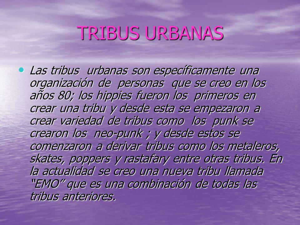 TRIBUS URBANAS Las tribus urbanas son específicamente una organización de personas que se creo en los años 80; los hippies fueron los primeros en crear una tribu y desde esta se empezaron a crear variedad de tribus como los punk se crearon los neo-punk ; y desde estos se comenzaron a derivar tribus como los metaleros, skates, poppers y rastafary entre otras tribus.