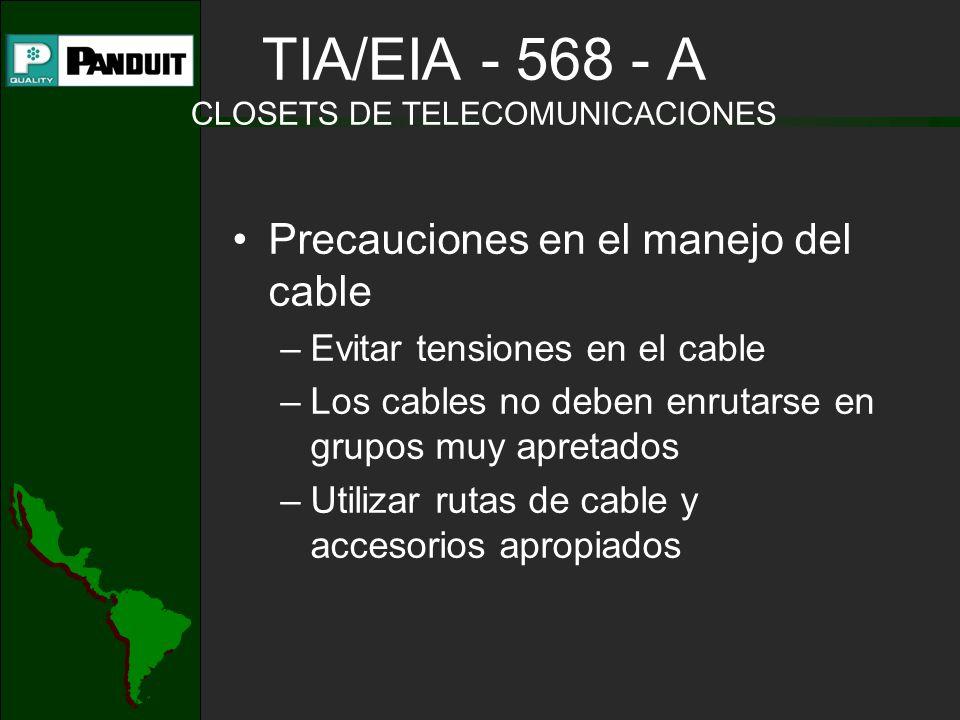 Precauciones en el manejo del cable –Evitar tensiones en el cable –Los cables no deben enrutarse en grupos muy apretados –Utilizar rutas de cable y accesorios apropiados TIA/EIA - 568 - A CLOSETS DE TELECOMUNICACIONES