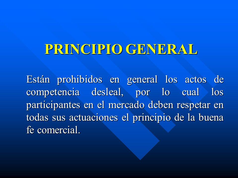 PRINCIPIO GENERAL Están prohibidos en general los actos de competencia desleal, por lo cual los participantes en el mercado deben respetar en todas su