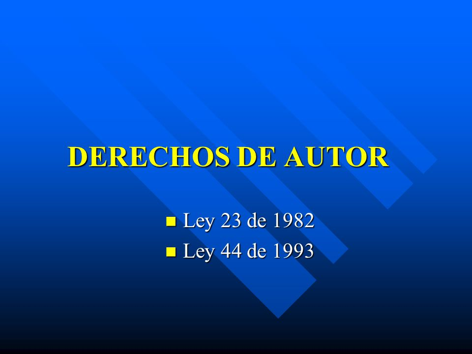 DERECHOS DE AUTOR Ley 23 de 1982 Ley 23 de 1982 Ley 44 de 1993 Ley 44 de 1993