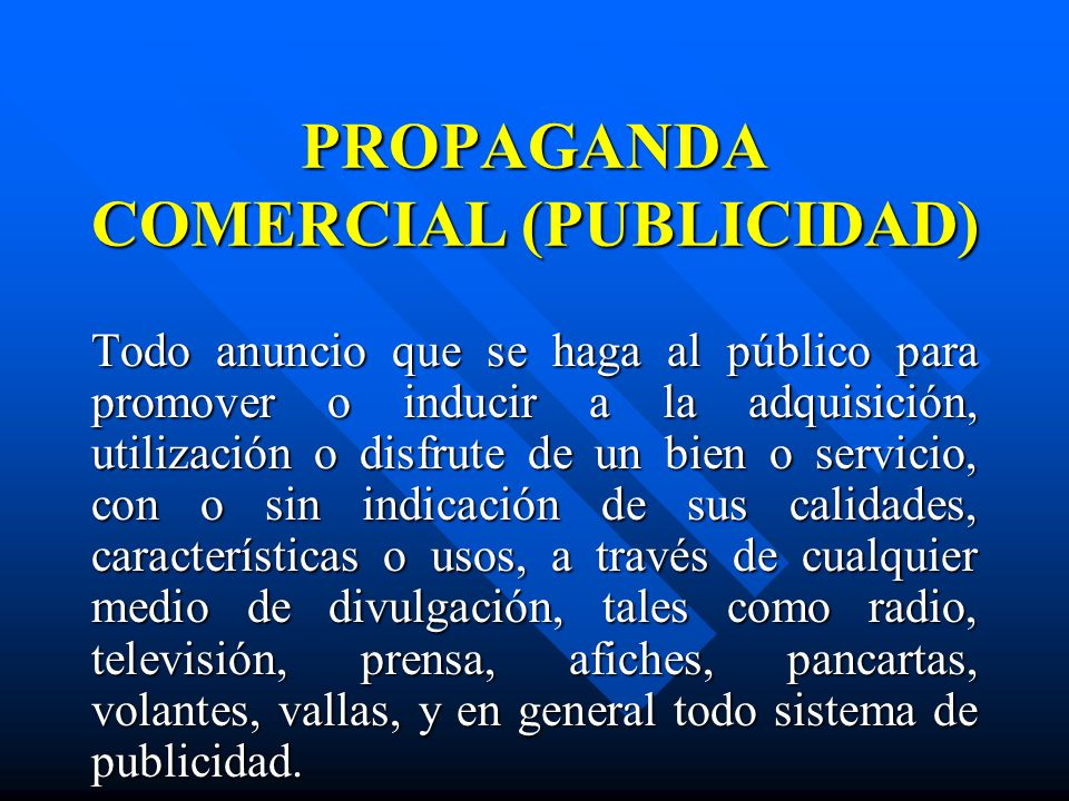 PROPAGANDA COMERCIAL (PUBLICIDAD) Todo anuncio que se haga al público para promover o inducir a la adquisición, utilización o disfrute de un bien o se