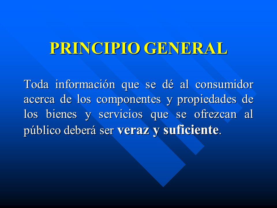 PRINCIPIO GENERAL Toda información que se dé al consumidor acerca de los componentes y propiedades de los bienes y servicios que se ofrezcan al públic