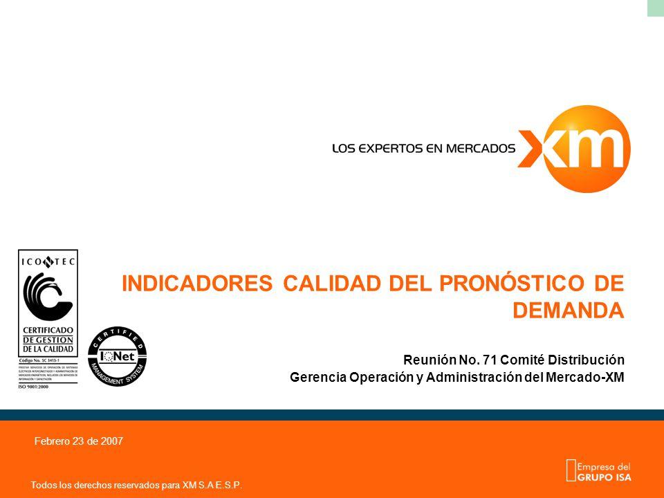 Todos los derechos reservados para XM S.A E.S.P. Febrero 23 de 2007 INDICADORES CALIDAD DEL PRONÓSTICO DE DEMANDA Reunión No. 71 Comité Distribución G
