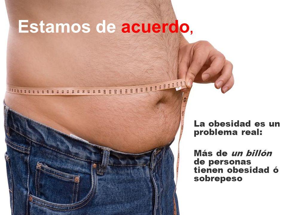 Estamos de acuerdo, La obesidad es un problema real: Más de un billón de personas tienen obesidad ó sobrepeso