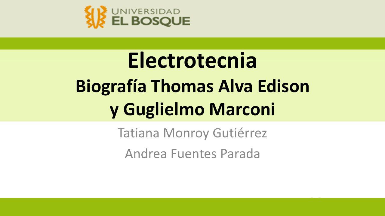 Electrotecnia Biografía Thomas Alva Edison y Guglielmo Marconi Tatiana Monroy Gutiérrez Andrea Fuentes Parada