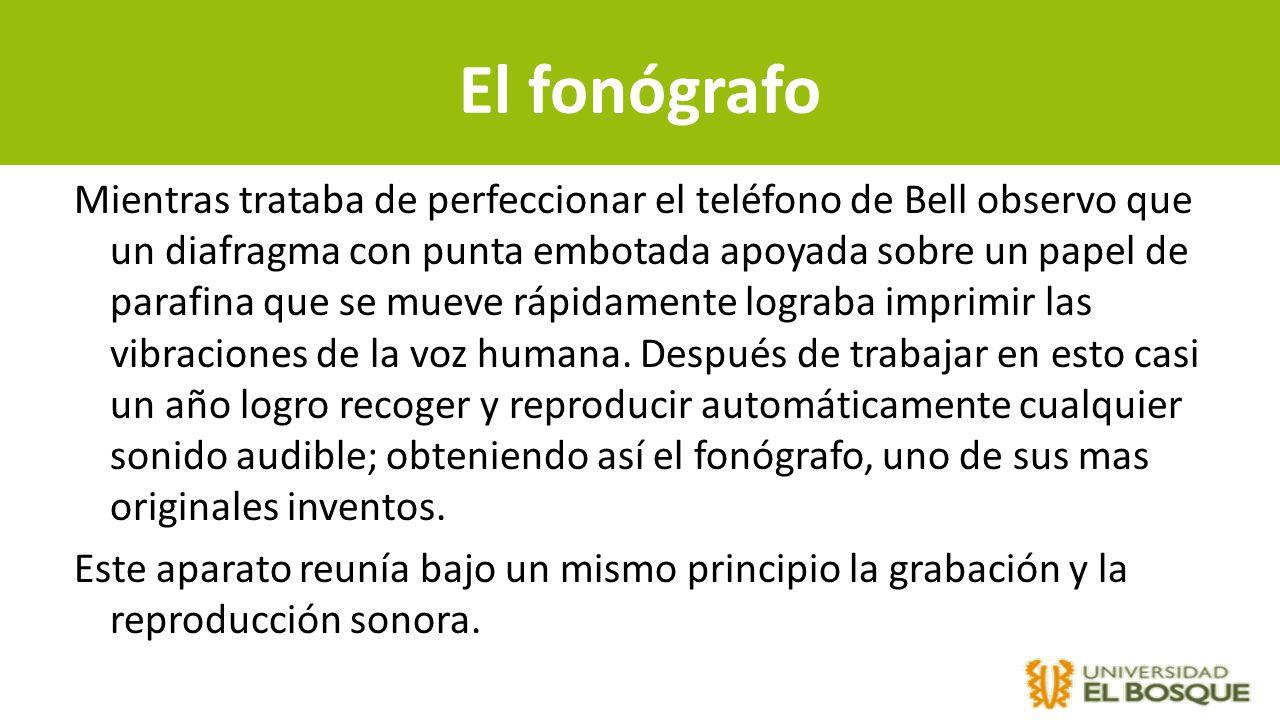 El fonógrafo Mientras trataba de perfeccionar el teléfono de Bell observo que un diafragma con punta embotada apoyada sobre un papel de parafina que s