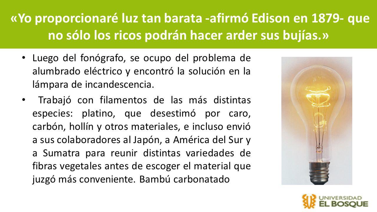 «Yo proporcionaré luz tan barata -afirmó Edison en 1879- que no sólo los ricos podrán hacer arder sus bujías.» Luego del fonógrafo, se ocupo del probl
