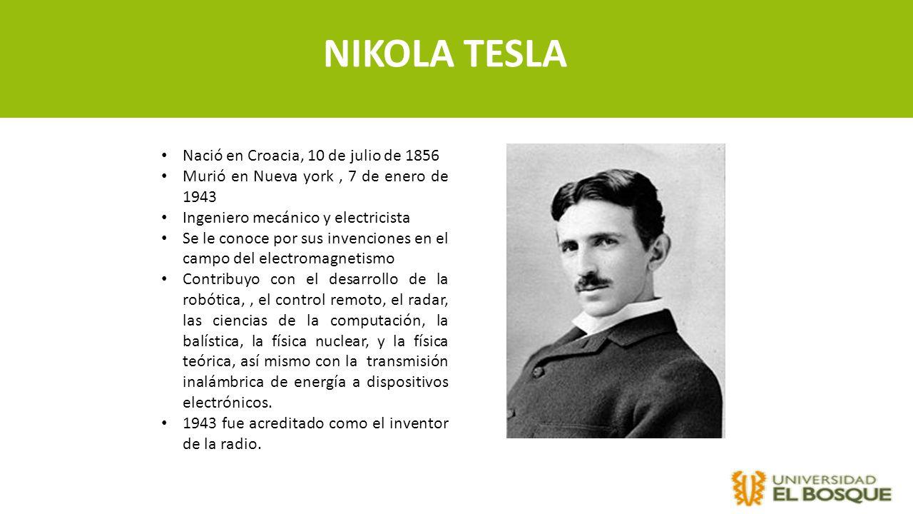 NIKOLA TESLA Nació en Croacia, 10 de julio de 1856 Murió en Nueva york, 7 de enero de 1943 Ingeniero mecánico y electricista Se le conoce por sus inve
