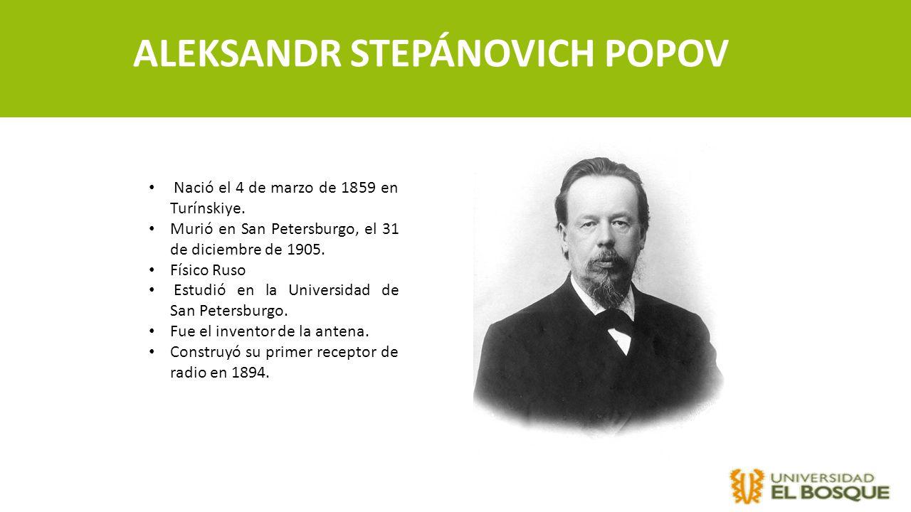 ALEKSANDR STEPÁNOVICH POPOV Nació el 4 de marzo de 1859 en Turínskiye. Murió en San Petersburgo, el 31 de diciembre de 1905. Físico Ruso Estudió en la