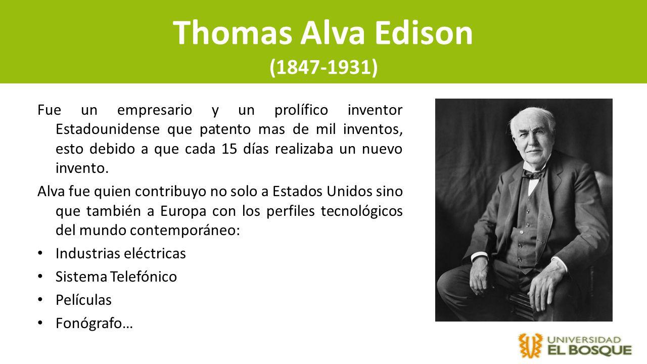 Thomas Alva Edison (1847-1931) Fue un empresario y un prolífico inventor Estadounidense que patento mas de mil inventos, esto debido a que cada 15 día