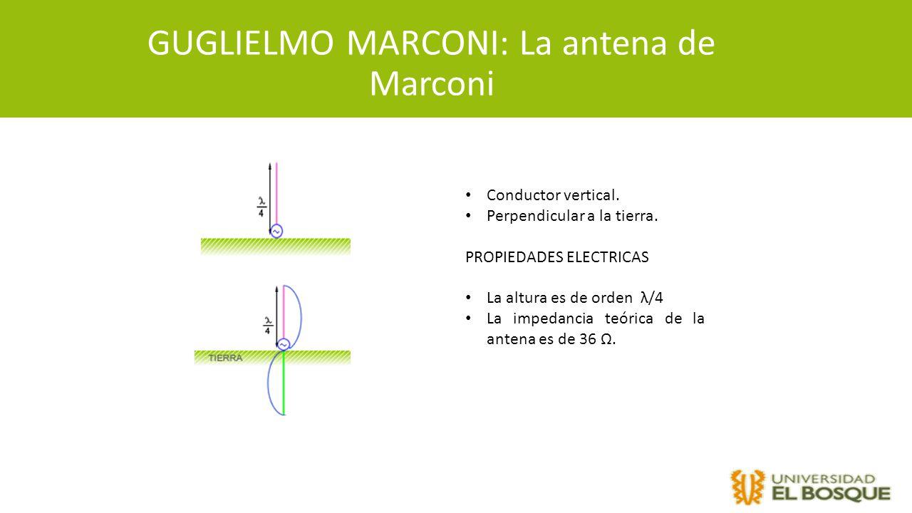 GUGLIELMO MARCONI: La antena de Marconi Conductor vertical. Perpendicular a la tierra. PROPIEDADES ELECTRICAS La altura es de orden λ/4 La impedancia