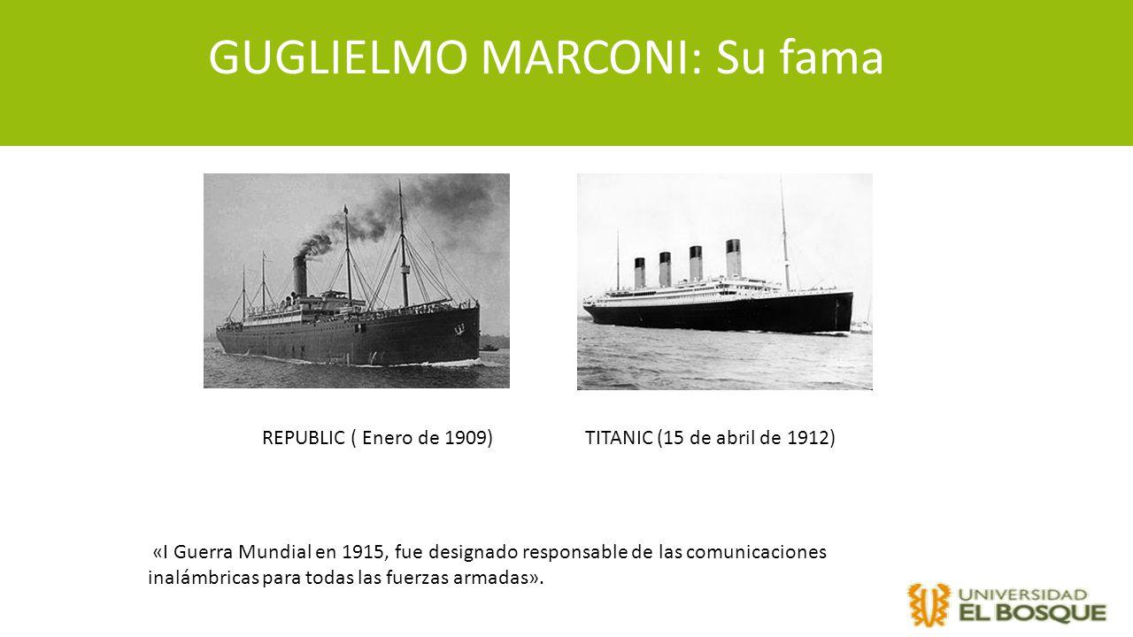 GUGLIELMO MARCONI: Su fama REPUBLIC ( Enero de 1909)TITANIC (15 de abril de 1912) «I Guerra Mundial en 1915, fue designado responsable de las comunica