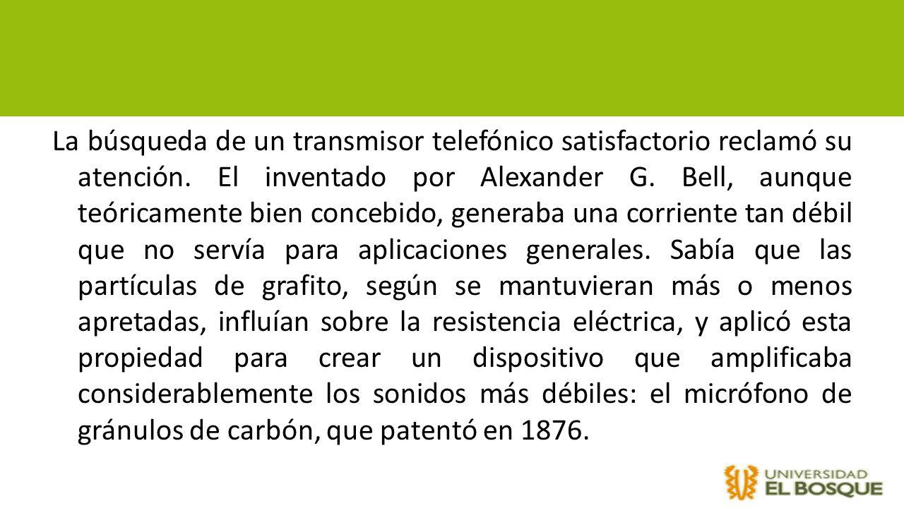 La búsqueda de un transmisor telefónico satisfactorio reclamó su atención. El inventado por Alexander G. Bell, aunque teóricamente bien concebido, gen