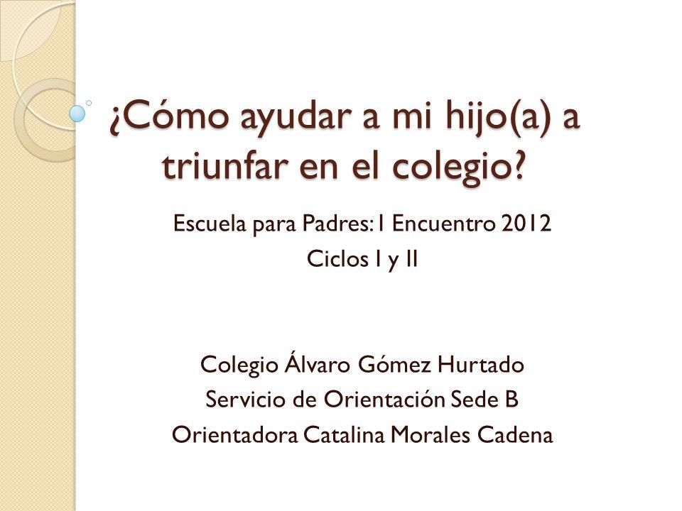 ¿Cómo ayudar a mi hijo(a) a triunfar en el colegio? Escuela para Padres: I Encuentro 2012 Ciclos I y II Colegio Álvaro Gómez Hurtado Servicio de Orien