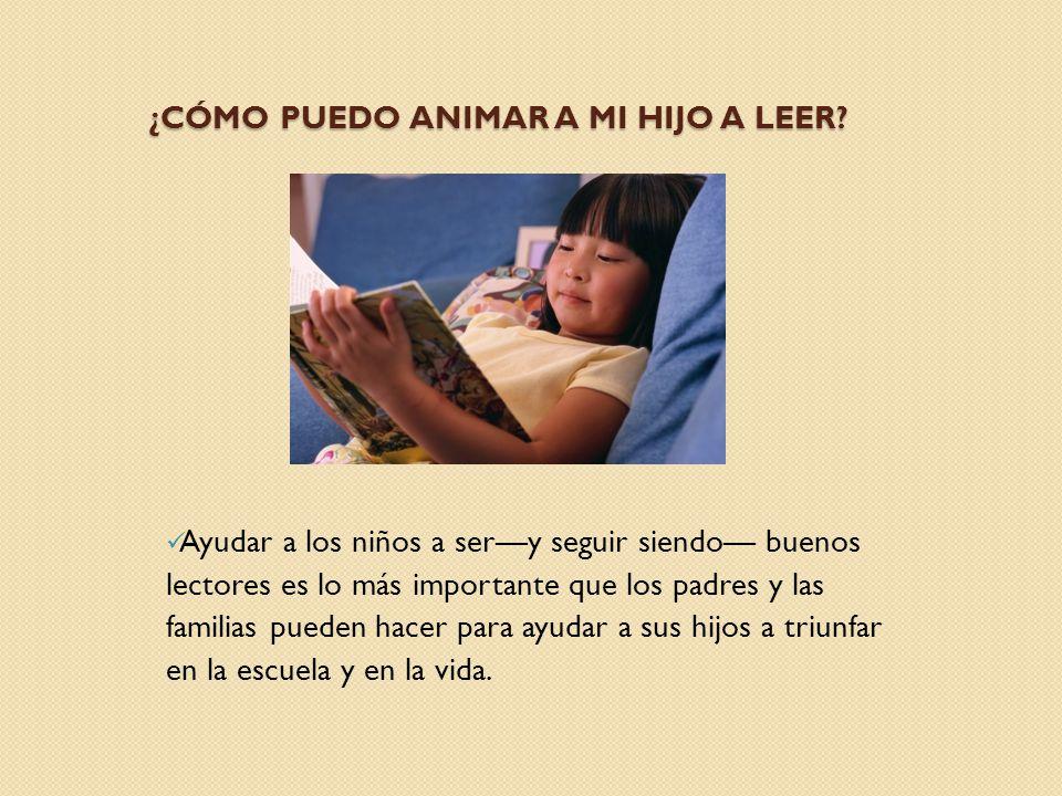 ¿CÓMO PUEDO ANIMAR A MI HIJO A LEER? Ayudar a los niños a sery seguir siendo buenos lectores es lo más importante que los padres y las familias pueden